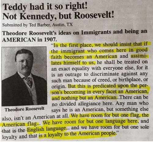 "American Flag: Teddy had it so right!  Not Kennedy, but Roosevelt!  Submitted by Ted Barber, Austin, TX  Theodore Roosevelt's ideas on Immigrants and being an  AMERICAN in 1907.  ""In the first place, we should insist that if  the immigrant who comes here in good  faith becomes an American and assimi-  lates himself to us, he shall be treated on  an exact equality with everyone else, for it  is an outrage to discriminate against any  such man because of creed, or birthplace, or  origin. But this is predicated upon the per-  son's becoming in every facet an American,  and nothing but an American.There can be  no divided allegiance here. Any man who  says he is an American, but something else  Theodore Roosevelt  also, isn't an American at all. We have room for but one flag, the  American flag.. We have room for but one language here, and  that is the English language... and we have room for but one sole  loyalty and that is a loyaty to the American people"""
