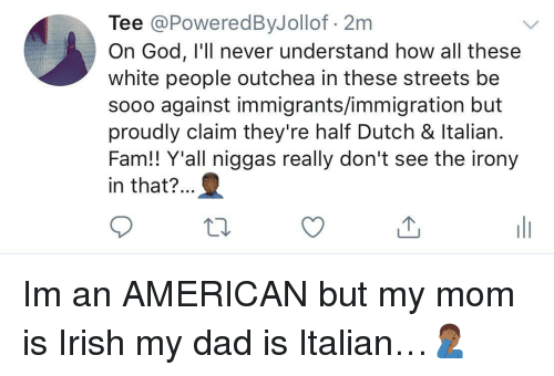 Irony: Tee @PoweredByJollof 2m  On God, I'll never understand how all these  white people outchea in these streets be  sooo against immigrants/immigration but  proudly claim they're half Dutch & ltalian  Fam!! Y'all niggas really don't see the irony  in that?.. Im an AMERICAN but my mom is Irish  my dad is Italian…🤦🏾♂️