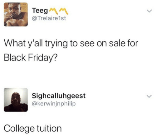 To See: Teeg  @Trelaire1st  What y'all trying to see on sale for  Black Friday?  Sighcalluhgeest  @kerwinjnphilip  College tuition
