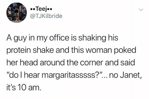 "Head, Protein, and Office: Teej  @TJKilbride  A guy in my office is shaking his  protein shake and this woman poked  her head around the corner and said  ""do I hear margaritasssss?""... no Janet,  it's 10 am."