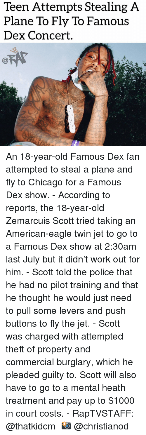 Chicago, Memes, and Police: Teen Attempts Stealing A  Plane To Fly To Famous  Dex Concert. An 18-year-old Famous Dex fan attempted to steal a plane and fly to Chicago for a Famous Dex show.⁣ -⁣ According to reports, the 18-year-old Zemarcuis Scott tried taking an American-eagle twin jet to go to a Famous Dex show at 2:30am last July but it didn't work out for him.⁣ -⁣ Scott told the police that he had no pilot training and that he thought he would just need to pull some levers and push buttons to fly the jet.⁣ -⁣ Scott was charged with attempted theft of property and commercial burglary, which he pleaded guilty to. Scott will also have to go to a mental heath treatment and pay up to $1000 in court costs.⁣ -⁣ RapTVSTAFF: @thatkidcm⁣ 📸 @christianod⁣