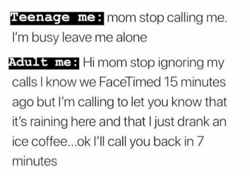 im busy: Teenage me:  mom stop calling me.  I'm busy leave me alone  Adut me: Hi mom stop ignoring my  calls I know we FaceTimed 15 minutes  ago but I'm calling to let you know that  it's raining here and that I just drank an  ice coffee...ok I'll call you back in 7  minutes  ult me: