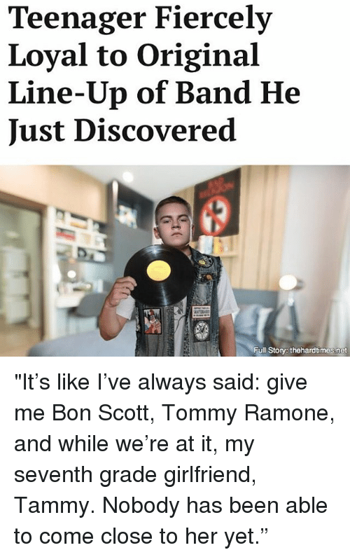"""Storys: Teenager Fiercely  Loyal to Original  Line-Up of Band He  Just Discovered  Full Storys thehardtimes.net """"It's like I've always said: give me Bon Scott, Tommy Ramone, and while we're at it, my seventh grade girlfriend, Tammy. Nobody has been able to come close to her yet."""""""