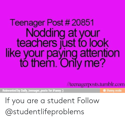 Ifunny Mobi: Teenager Post # 20851  Nodding at your  teachers just fo look  like your paying attention  tó them. Only me?  /teenagerposts.tumblr.com  Reinvented by Daily teenager_posts for iFunny)  @ ifunny mobi If you are a student Follow @studentlifeproblems​