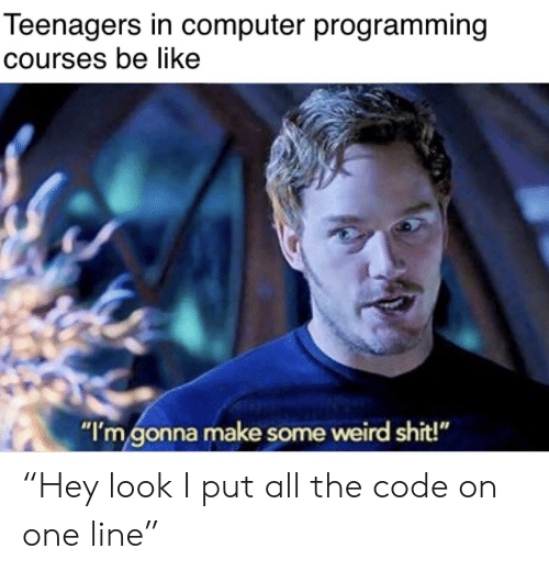 "the code: Teenagers in computer programming  Courses be like  ""I'm gonna make some weird shit!"" ""Hey look I put all the code on one line"""