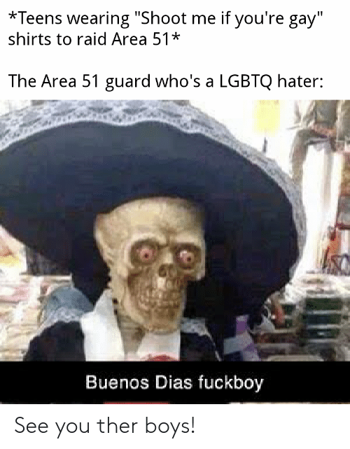 "Fuckboy, Reddit, and Boys: *Teens wearing ""Shoot me if you're gay""  shirts to raid Area 51*  The Area 51 guard who's a LGBTQ hater:  Buenos Dias fuckboy See you ther boys!"
