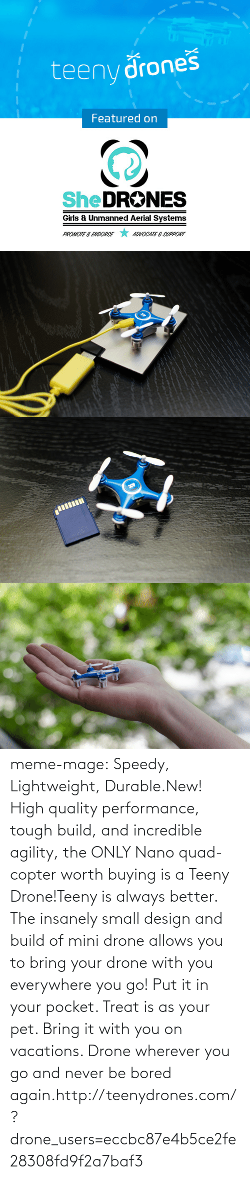 Vacations: teeny drones  Featured on  SheDRONES  Girls & Unmanned Aerial Systems  *  PROMOTE & ENDORSE  ADVOCATE E SUPPORT meme-mage:  Speedy, Lightweight, Durable.New! High quality performance, tough build, and incredible agility, the ONLY Nano quad-copter worth buying is a Teeny Drone!Teeny is always better. The insanely small design and build of mini drone allows you to bring your drone with you everywhere you go! Put it in your pocket. Treat is as your pet. Bring it with you on vacations. Drone wherever you go and never be bored again.http://teenydrones.com/?drone_users=eccbc87e4b5ce2fe28308fd9f2a7baf3