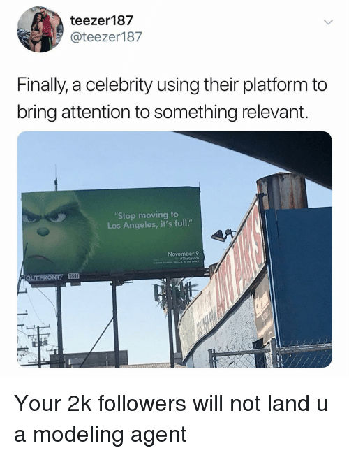 """Los Angeles, Dank Memes, and Platform: teezer187  @teezer187  Finally, a celebrity using their platform to  bring attention to something relevant  Stop moving to  Los Angeles, it's full.""""  November 9 Your 2k followers will not land u a modeling agent"""