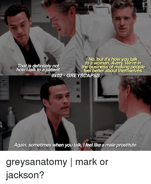 Definitely, Memes, and Business: teik  That is definitely not  how I talk to a patient.  No, but it's how you talk  to a woman, Avery, We're in  the business of making people  feel better about themselves.  9x02 GREYSCAPSS  Again, sometimes when you talk, I feel like a male prostitute. greysanatomy   mark or jackson?