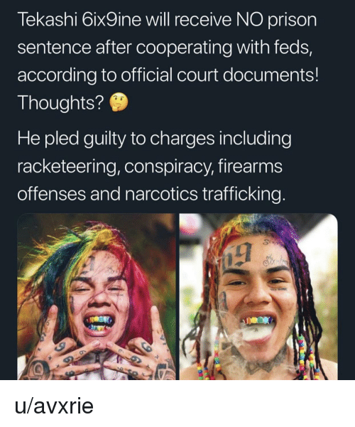 Prison, Conspiracy, and According: Tekashi 6ix9ine will receive NO prison  sentence after cooperating with feds,  according to official court documents!  Thoughts?9  He pled guilty to charges including  racketeering, conspiracy, firearms  offenses and narcotics trafficking.