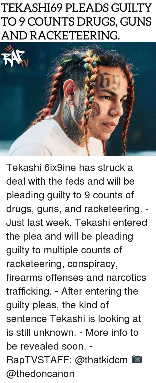 Drugs, Guns, and Memes: TEKASHI69 PLEADS GUILTY  TO 9 COUNTS DRUGS, GUNS  AND RACKETEERING Tekashi 6ix9ine has struck a deal with the feds and will be pleading guilty to 9 counts of drugs, guns, and racketeering. - Just last week, Tekashi entered the plea and will be pleading guilty to multiple counts of racketeering, conspiracy, firearms offenses and narcotics trafficking. - After entering the guilty pleas, the kind of sentence Tekashi is looking at is still unknown. - More info to be revealed soon. - RapTVSTAFF: @thatkidcm 📷 @thedoncanon