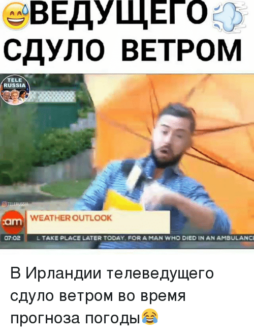 Memes, Outlook, and Russia: TELE  RUSSIA  WEATHER OUTLOOK  am  07:02  L TAKE PLACE LATER TODAY FOR A MAN WHO DIED IN AN AMBULANC В Ирландии телеведущего сдуло ветром во время прогноза погоды😂