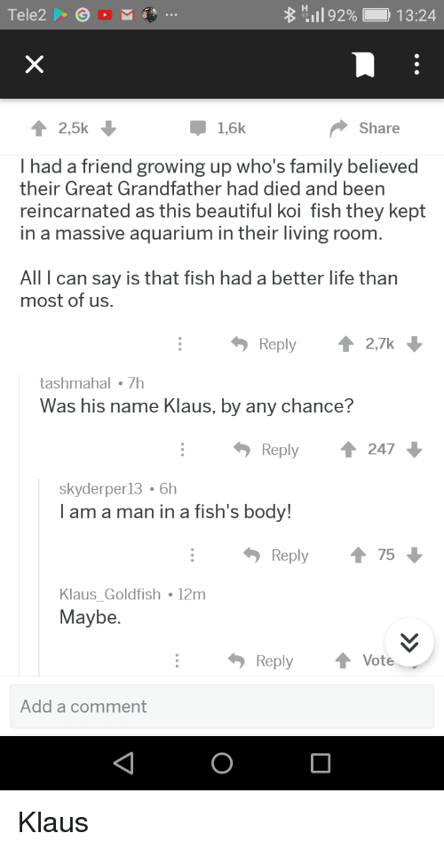 Beautiful, Family, and Goldfish: Tele2GOM  8 H:11 92%  ) 1 3:24  2,5k  1,6k  Share  I had a friend growing up who's family believed  their Great Grandfather had died and been  reincarnated as this beautiful koi fish they kept  in a massive aquarium in their living room  All I can say is that fish had a better life than  most of us  Reply2,7k  tashmahal 7h  Was his name Klaus, by any chance?  Reply ↑ 247  skyderper13 6h  l am a man in a fish's body!  Reply75  Klaus Goldfish 12m  Maybe  ReplyVote  Add a comment