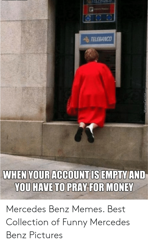 Anime Mercedes Meme: TELEBANCO  WHEN YOUR ACCOUNT IS EMPTY AND  YOU HAVE TO PRAY FOR MONEY  MemeCenter.com Mercedes Benz Memes. Best Collection of Funny Mercedes Benz Pictures