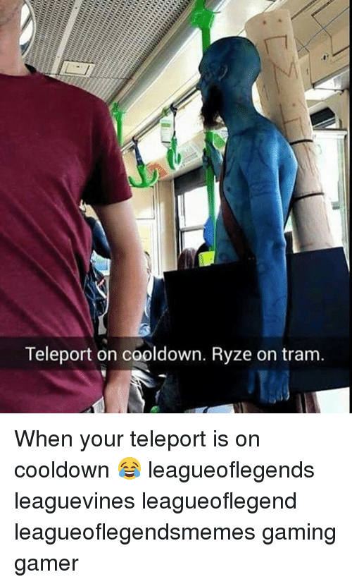 teleporter: Teleport on cooldown. Ryze on tram When your teleport is on cooldown 😂 leagueoflegends leaguevines leagueoflegend leagueoflegendsmemes gaming gamer