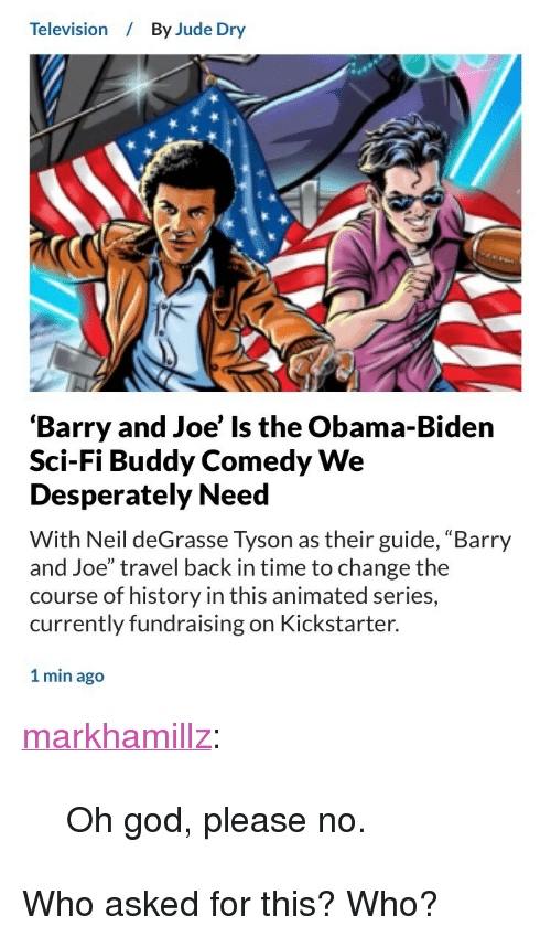 "Obama Biden: Television  By Jude Dry  'Barry and Joe' Is the Obama-Biden  Sci-Fi Buddy Comedy We  Desperately Need  With Neil deGrasse Tyson as their guide, ""Barry  and Joe"" travel back in time to change the  course of history in this animated series,  currently fundraising on Kickstarter.  1 min ago <p><a href=""http://markhamillz.tumblr.com/post/164789596031/oh-god-please-no"" class=""tumblr_blog"">markhamillz</a>:</p>  <blockquote><p>Oh god, please no.</p></blockquote>  <p>Who asked for this? Who?</p>"