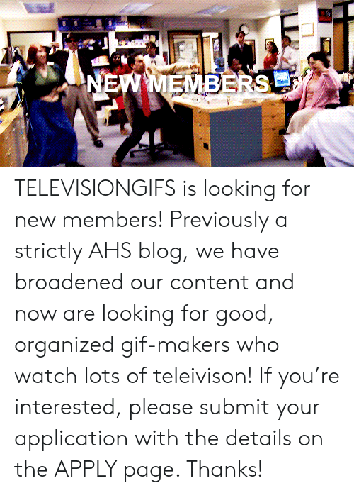 New Members: TELEVISIONGIFS is looking for new members! Previously a strictly AHS blog, we have broadened our content and now are looking for good, organized gif-makers who watch lots of teleivison! If you're interested, please submit your application with the details on theAPPLY page. Thanks!