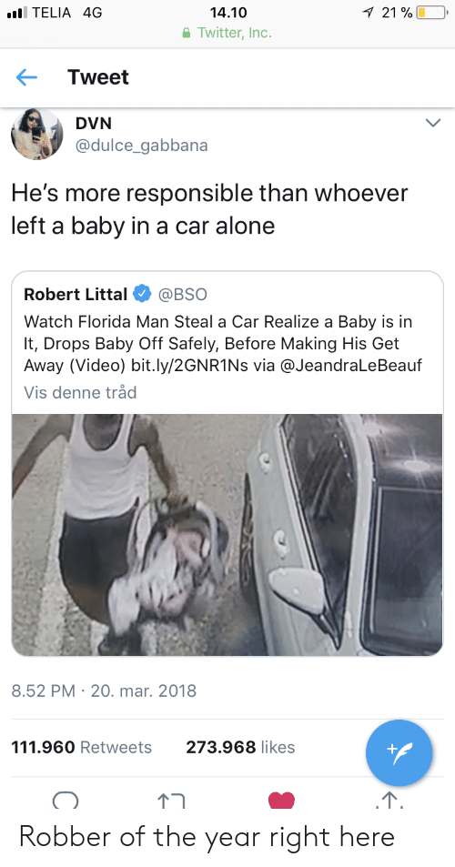 Being Alone, Florida Man, and Twitter: TELIA 4G  14.10  Twitter, Inc  21 %  Tweet  DVN  @dulce gabbana  He's more responsible than whoever  left a baby in a car  alone  Robert Litta. @BSO  Watch Florida Man Steal a Car Realize a Baby is in  It, Drops Baby Off Safely, Before Making His Get  Away (Video) bit.ly/2GNR1Ns via @JeandraLeBeauf  Vis denne tråd  8.52 PM 20. mar. 2018  111.960 Retweets  273.968 likes Robber of the year right here