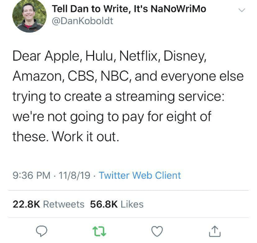 Amazon, Apple, and Disney: Tell Dan to Write, It's NaNoWriMo  @DanKoboldt  Dear Apple, Hulu, Netflix, Disney,  Amazon, CBS, NBC, and everyone else  trying to create a streaming service:  we're not going to pay for eight of  these. Work it out.  9:36 PM 11/8/19 Twitter Web Client  22.8K Retweets 56.8K Likes