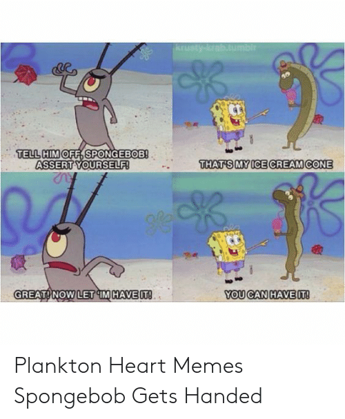 Memes, SpongeBob, and Heart: TELL HIMOFF, SPONGEBOB!  ASSERT YOURSELF!  THAT'S MYICE CREAMCONE  GREAT! NOW LET IM HAVEIT  YOU CAN HAVEIT! Plankton Heart Memes Spongebob Gets Handed
