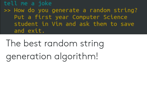 vim: tell me a joke  >> How do you generate a random string?  Put a first year Computer Science  student in Vim and ask them to save  and exit. The best random string generation algorithm!