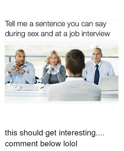 lolol: Tell me a sentence you can say  during sex and at a job interview this should get interesting.... comment below lolol