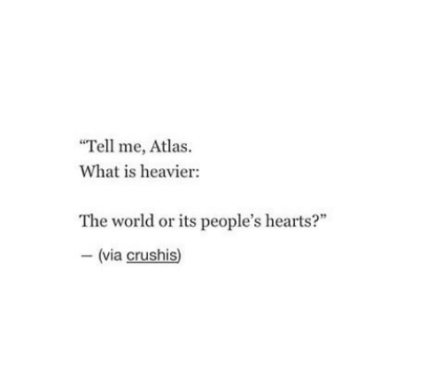 """Hearts: """"Tell me, Atlas  What is heavier:  The world or its people's hearts?""""  -(via crushis)"""