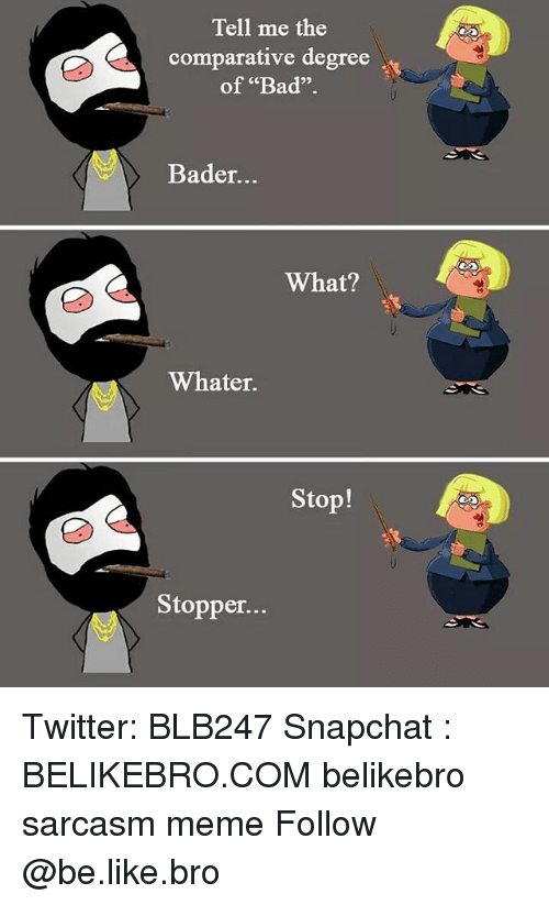 "bader: Tell me the  comparative degree  of ""Bad"".  02  Bader...  What?  Whater.  Stop!  Stopper. Twitter: BLB247 Snapchat : BELIKEBRO.COM belikebro sarcasm meme Follow @be.like.bro"