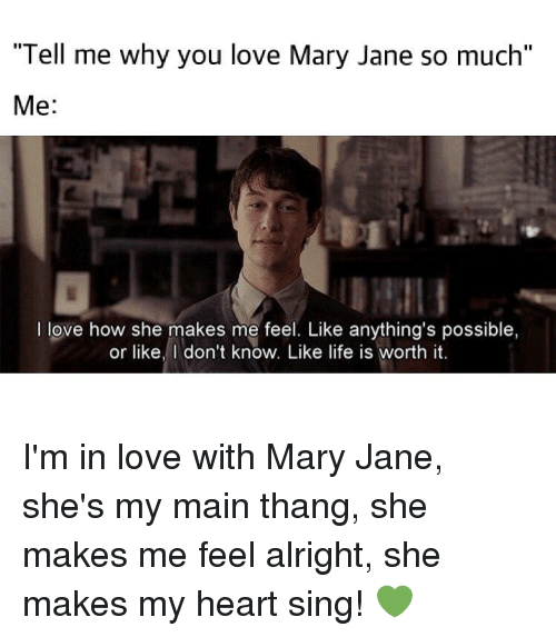 "mary janes: ""Tell me why you love Mary Jane so much""  Me  I love how she makes me feel. Like anything's possible,  or like, don't know. Like life is worth it. I'm in love with Mary Jane, she's my main thang, she makes me feel alright, she makes my heart sing! 💚"