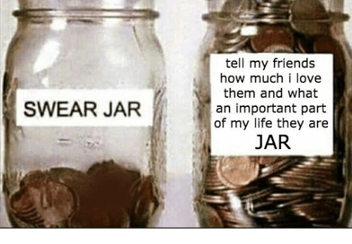 Friends, Life, and Love: tell my friends  how much i love  them and what  an important part  of my life they are  JAR  SWEAR JAR