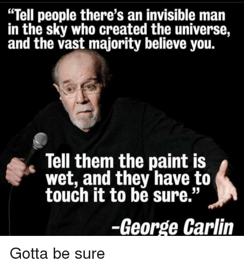 """George Carlin: """"Tell people there's an invisible man  in the sky who created the universe,  and the vast majority believe you  Tell them the paint IS  wet, and they have to  touch it to be sure.""""  -George Carlin Gotta be sure"""