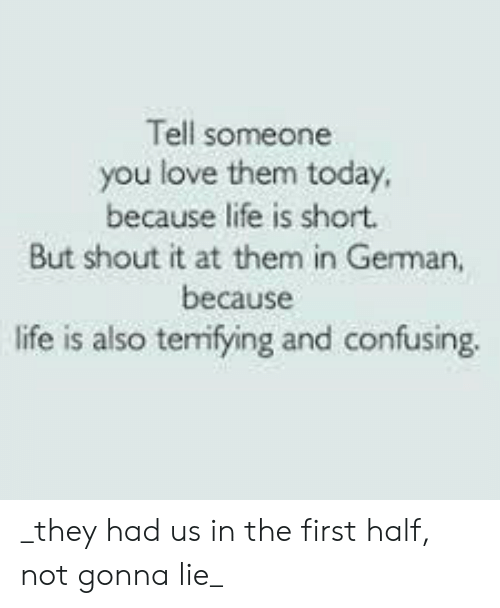 Life, Love, and Today: Tell someone  you love them today,  because life is short.  But shout it at them in German,  because  ife is also terrifying and confusing _they had us in the first half, not gonna lie_