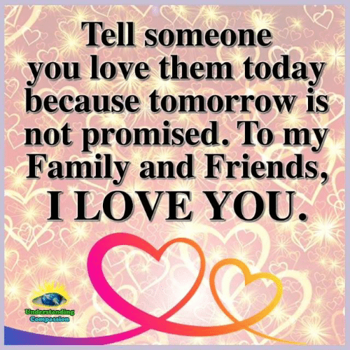 Family, Friends, and Love: Tell someone  you love them today  because tomorrow is  not promised. To my  Family and Friends,  I LOVE YOU  つ  C2  。
