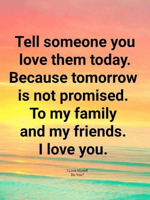 Family, Friends, and Love: Tell someone you  love them today.  Because tomorrow  is not promised.  To my family  and my friends  I love you.  I Love Myself  Do You?