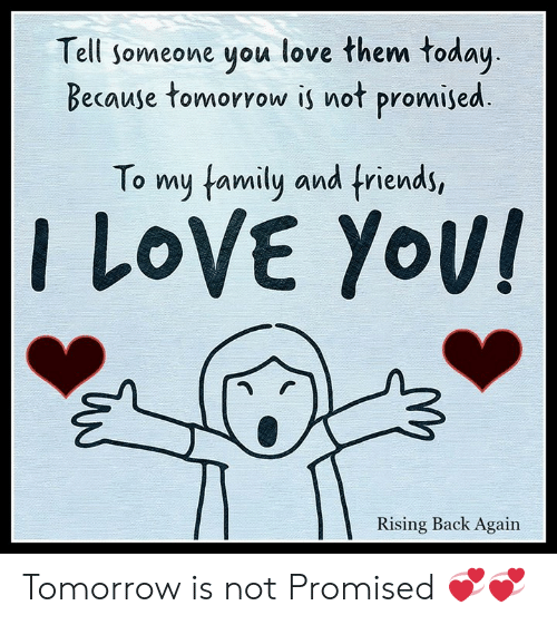I Love Yov: Tell someone you love them today  Because tomoryow is not promised  To my tamily and friends,  I LoVE Yov  Rising Back Again Tomorrow is not Promised 💞💞