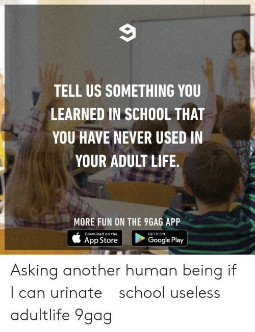 Google Play: TELL US SOMETHING YOU  LEARNED IN SCHOOL THAT  YOU HAVE NEVER USED IN  YOUR ADULT LIFE  出!  MORE FUN ON THE 9GAG APP  Download on the  GET IT ON  App Store  Google Play Asking another human being if I can urinate⠀ school useless adultlife 9gag