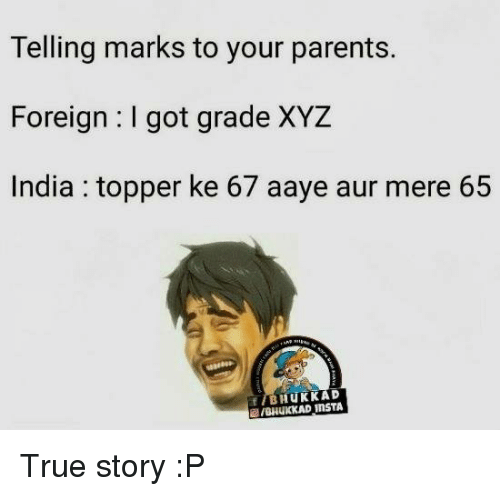 xyz: Telling marks to your parents.  Foreign I got grade XYZ  India topper ke 67 aaye aur mere 65  f BHUKKAD True story :P