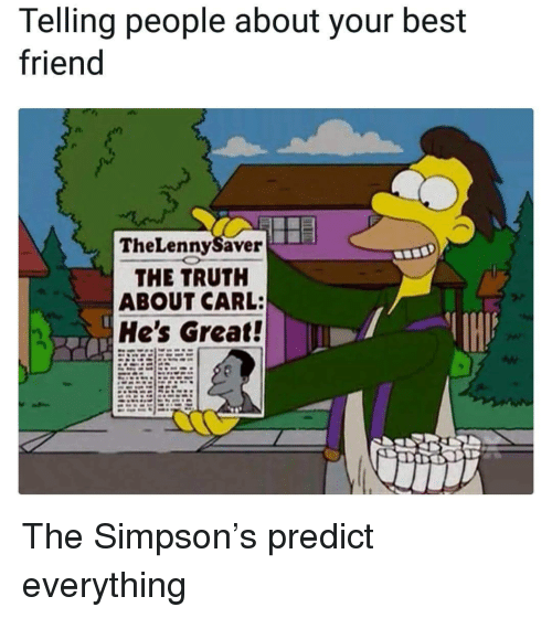 Best Friend, Best, and Truth: Telling people about your best  friend  TheLennySaver  THE TRUTH  ABOUT CARL:  He's Great! <p>The Simpson's predict everything</p>