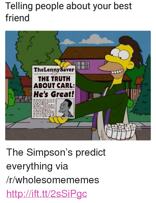 "Best Friend, Best, and Http: Telling people about your best  friend  TheLennySaver  THE TRUTH  ABOUT CARL:  He's Great! <p>The Simpson's predict everything via /r/wholesomememes <a href=""http://ift.tt/2sSiPgc"">http://ift.tt/2sSiPgc</a></p>"