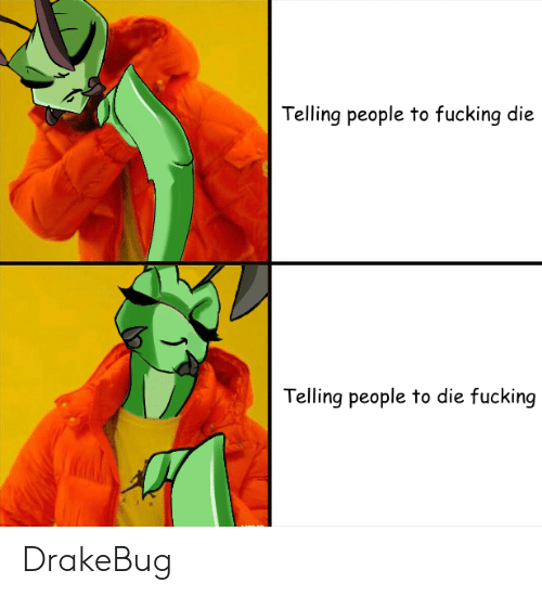 Fucking, Reddit, and People: Telling people to fucking die  Telling people to die fucking DrakeBug