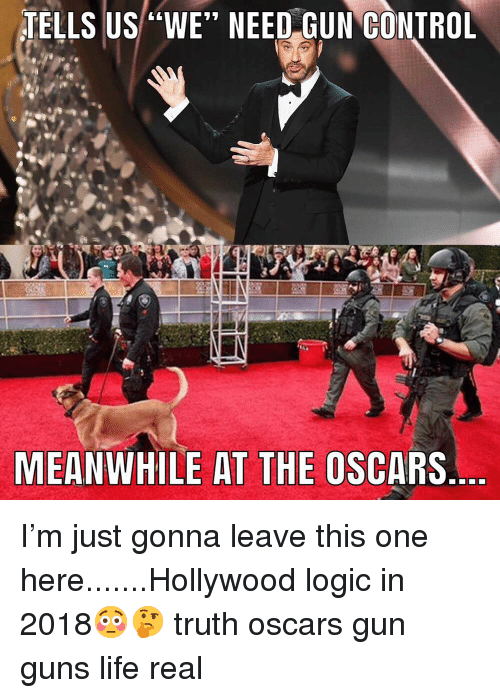 """the oscars: TELLS US """"WE"""" NEED GUN GONTROL  MEANWHILE AT THE OSCARS I'm just gonna leave this one here.......Hollywood logic in 2018😳🤔 truth oscars gun guns life real"""