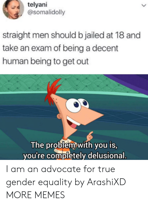 human being: telyani  @somalidolly  straight men should b jailed at 18 and  take an exam of being a decent  human being to get out  The problem with you is,  you're completely delusional. I am an advocate for true gender equality by ArashiXD MORE MEMES