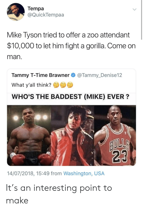 Mike Tyson, Tammy, and Time: Tempa  @QuickTempaa  Mike Tyson tried to offer a zoo attendant  $10,000 to let him fight a gorilla. Come on  man  Tammy T-Time Brawner@Tammy_Denise12  What y'all think?  WHO'S THE BADDEST (MIKE) EVER?  14/07/2018, 15:49 from Washington, USA It's an interesting point to make