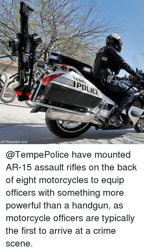 Assault Rifles: TEMPE  POLICE  (AP Photo/Matt York) @TempePolice have mounted AR-15 assault rifles on the back of eight motorcycles to equip officers with something more powerful than a handgun, as motorcycle officers are typically the first to arrive at a crime scene.