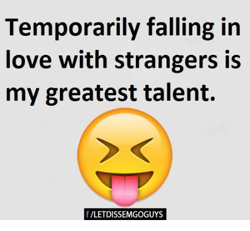 Temporarily Falling In Love With Strangers Is My Greatest Talent F