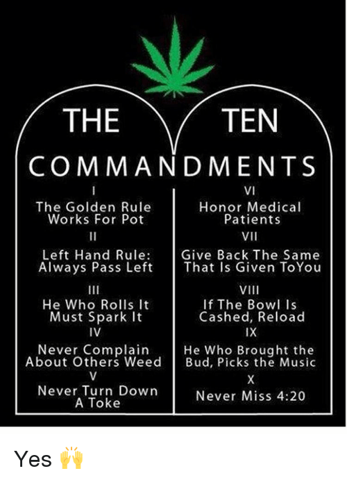 The Golden Rule: TEN  THE  COMMANDMENTS  VI  The Golden Rule  Honor Medical  Patients  Works For Pot  VII  Left Hand Rule  Give Back The Same  Always Pass Left  That Is Given ToYou  VIII  He Who Rolls It  If The Bowl Is  Cashed, Reload  Must Spark it  IV  IX  Never Complain  He Who Brought the  About Others Weed  Bud, Picks the Music  Never Turn Down  Never Miss 4:20  A Toke Yes 🙌