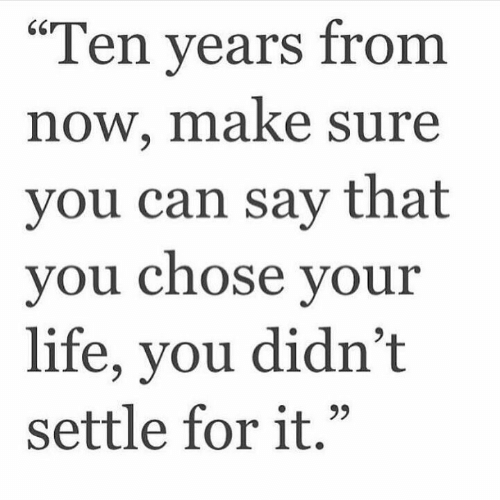 """Settle: """"Ten vears from  now, make sure  you can say that  vou Chose vour  life, you didn't  settle for it."""""""