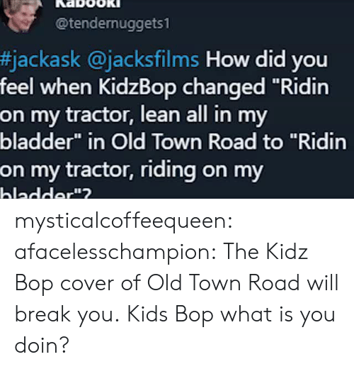 """Kidz Bop: @tendernuggets1  #jackask @jacksfilms How did you  feel when KidzBop changed """"Ridin  on my tractor, lean all in my  bladder"""" in Old Town Road to """"Ridin  on my tractor, riding on my  hladder""""? mysticalcoffeequeen: afacelesschampion: The Kidz Bop cover of Old Town Road will break you. Kids Bop what is you doin?"""