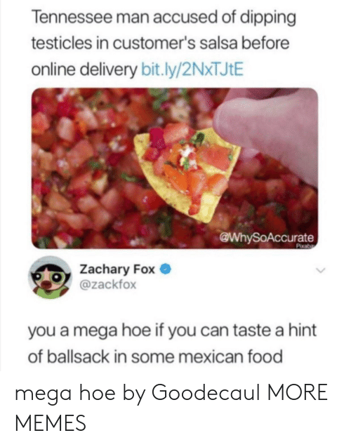 salsa: Tennessee man accused of dipping  testicles in customer's salsa before  online delivery bit.ly/2NXTJIE  @WhySoAccurate  Pixaba  Zachary Fox  @zackfox  you a mega hoe if you can taste a hint  of ballsack in some mexican food mega hoe by Goodecaul MORE MEMES