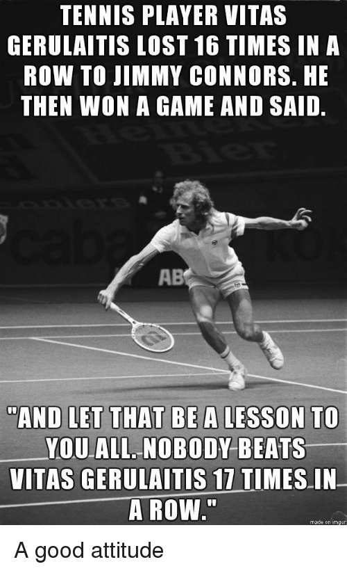 """Lost, Vitas, and Beats: TENNIS PLAYER VITAS  GERULAITIS LOST 16 TIMES IN A  ROW TO JIMMY CONNORS. HE  THEN WON A GAME AND SAID.  AB  AND LET THAT BE A LESSON TO  YOUALL. NOBODY BEATS  VITAS GERULAITİS 17 TIMES-IN-  A ROW.""""  made on imgur A good attitude"""